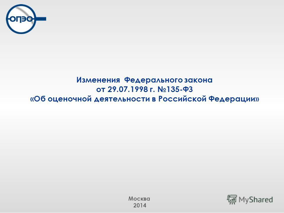 Изменения Федерального закона от 29.07.1998 г. 135-ФЗ «Об оценочной деятельности в Российской Федерации» Москва 2014