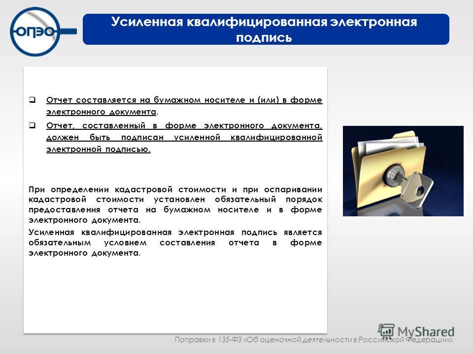 Отчет составляется на бумажном носителе и (или) в форме электронного документа. Отчет, составленный в форме электронного документа, должен быть подписан усиленной квалифицированной электронной подписью. При определении кадастровой стоимости и при осп