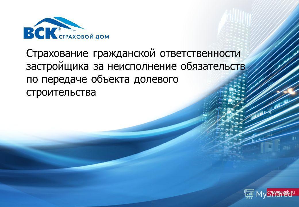 www.vsk.ru Страхование гражданской ответственности застройщика за неисполнение обязательств по передаче объекта долевого строительства