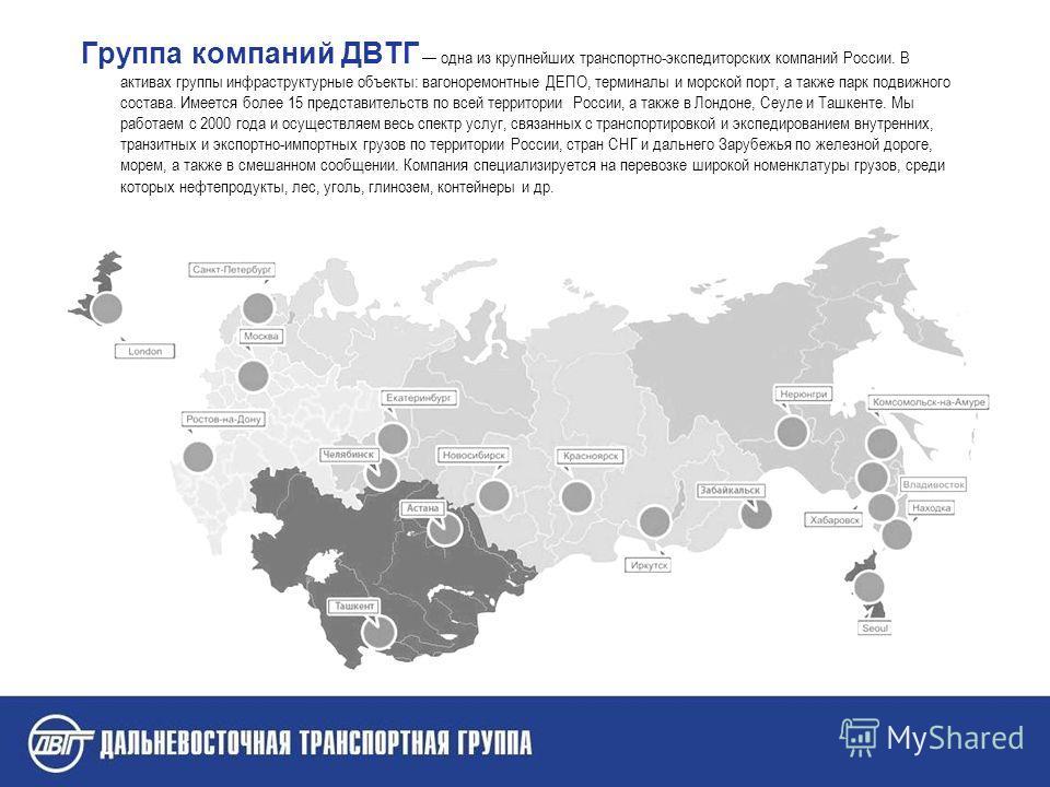 Группа компаний ДВТГ одна из крупнейших транспортно-экспедиторских компаний России. В активах группы инфраструктурные объекты: вагоноремонтные ДЕПО, терминалы и морской порт, а также парк подвижного состава. Имеется более 15 представительств по всей