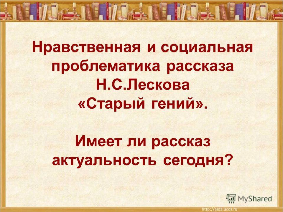 Нравственная и социальная проблематика рассказа Н.С.Лескова «Старый гений». Имеет ли рассказ актуальность сегодня?