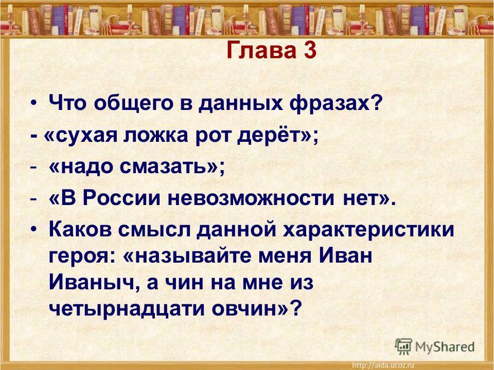 Глава 3 Что общего в данных фразах? - «сухая ложка рот дерёт»; -«надо смазать»; -«В России невозможности нет». Каков смысл данной характеристики героя: «называйте меня Иван Иваныч, а чин на мне из четырнадцати овчин»?