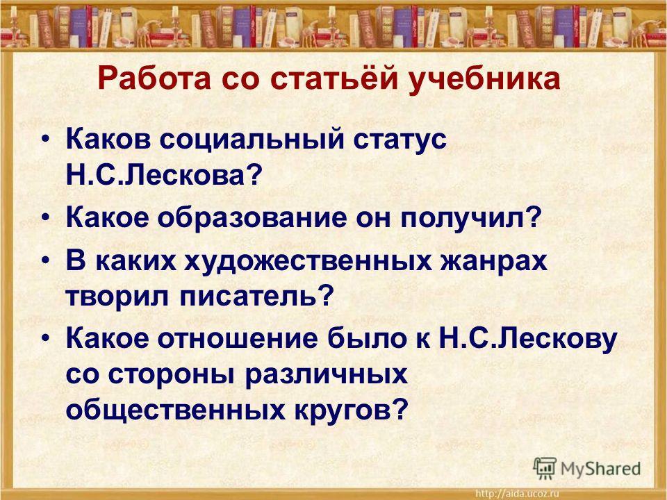 Работа со статьёй учебника Каков социальный статус Н.С.Лескова? Какое образование он получил? В каких художественных жанрах творил писатель? Какое отношение было к Н.С.Лескову со стороны различных общественных кругов?