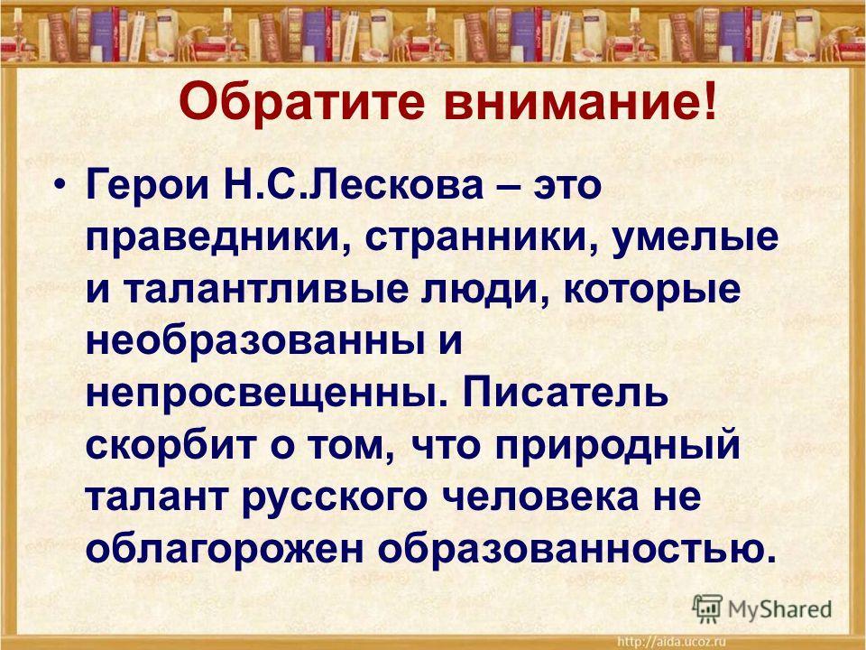 Обратите внимание! Герои Н.С.Лескова – это праведники, странники, умелые и талантливые люди, которые необразованны и непросвещенны. Писатель скорбит о том, что природный талант русского человека не облагорожен образованностью.