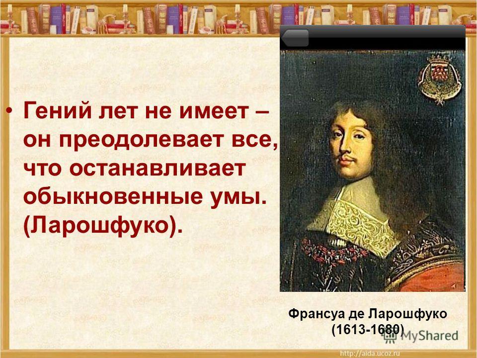 Гений лет не имеет – он преодолевает все, что останавливает обыкновенные умы. (Ларошфуко). Франсуа де Ларошфуко (1613-1680)