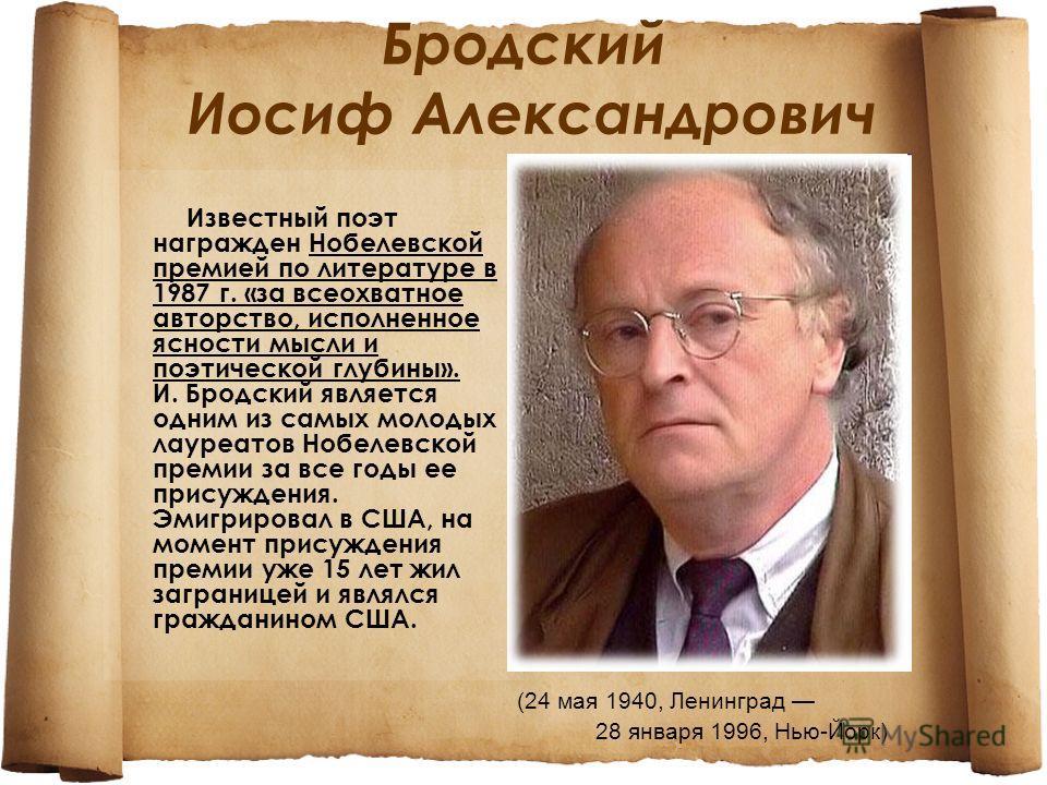 Бродский Иосиф Александрович Известный поэт награжден Нобелевской премией по литературе в 1987 г. «за всеохватное авторство, исполненное ясности мысли и поэтической глубины». И. Бродский является одним из самых молодых лауреатов Нобелевской премии за