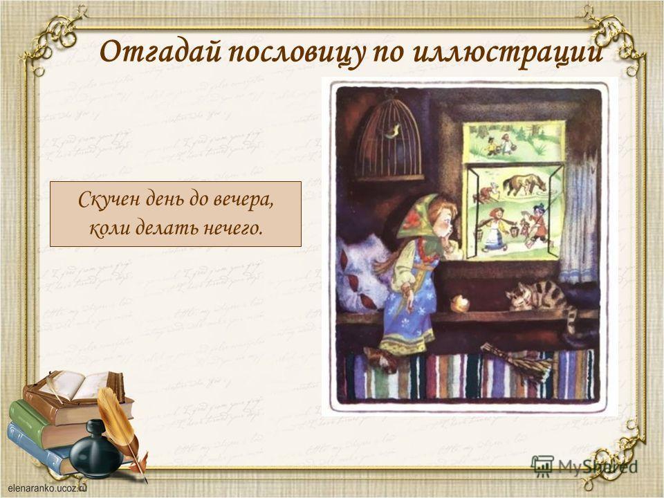 Отгадай пословицу по иллюстрации Скучен день до вечера, коли делать нечего.