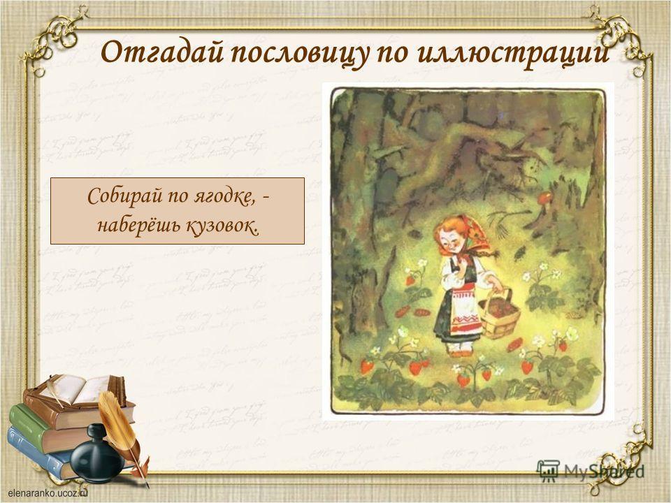 Отгадай пословицу по иллюстрации Собирай по ягодке, - наберёшь кузовок.