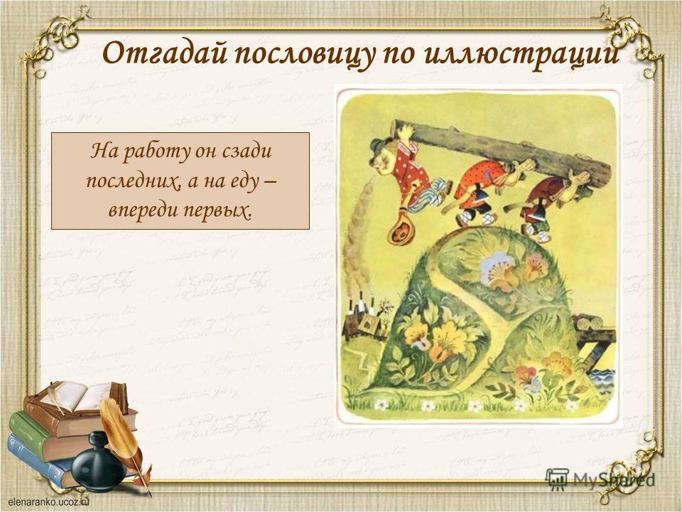 Отгадай пословицу по иллюстрации На работу он сзади последних, а на еду – впереди первых.