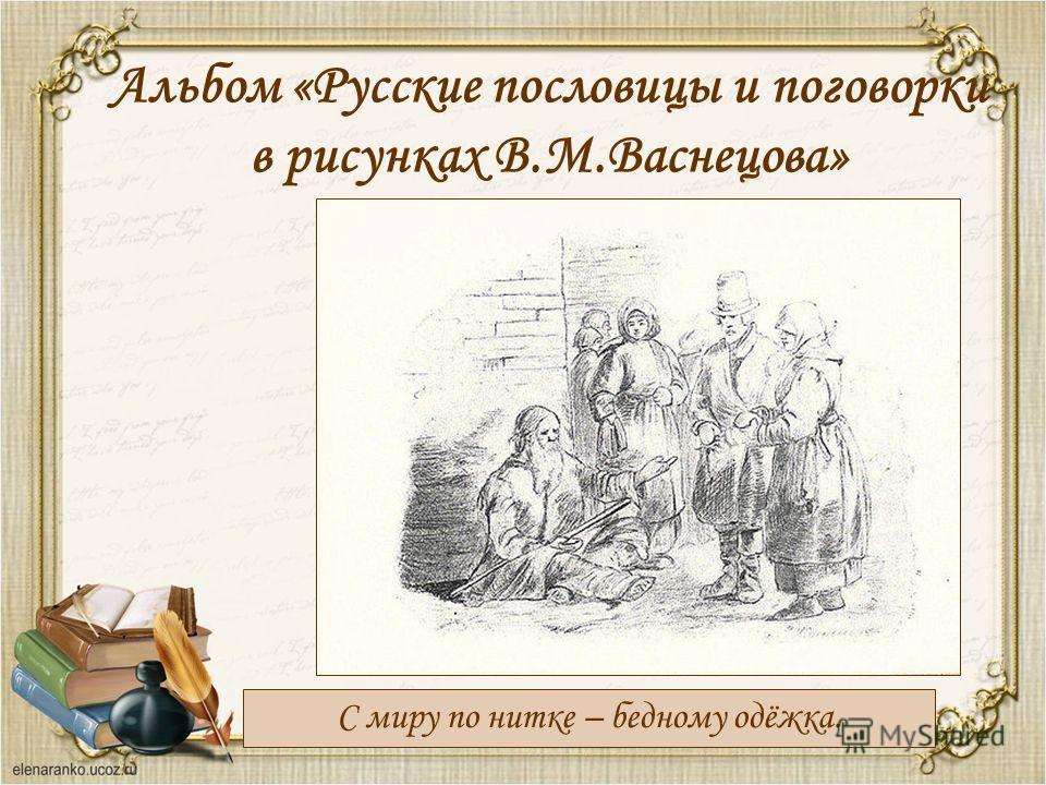 Альбом «Русские пословицы и поговорки в рисунках В.М.Васнецова» С миру по нитке – бедному одёжка.