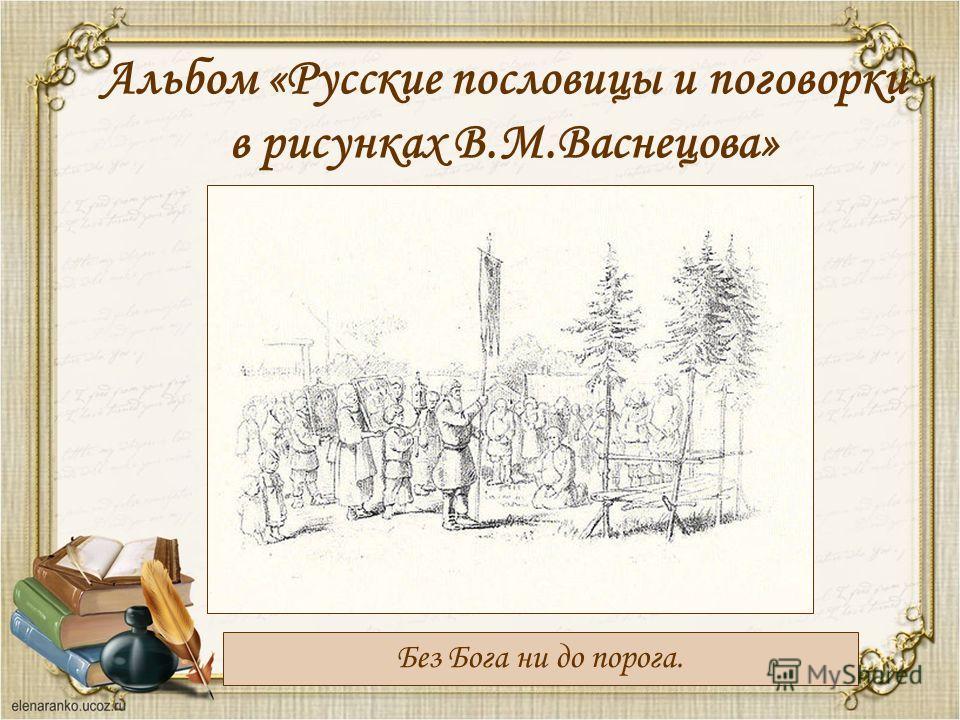 Альбом «Русские пословицы и поговорки в рисунках В.М.Васнецова» Без Бога ни до порога.