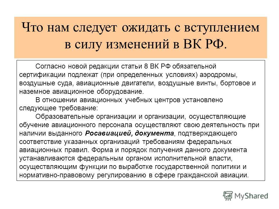 Что нам следует ожидать с вступлением в силу изменений в ВК РФ. Согласно новой редакции статьи 8 ВК РФ обязательной сертификации подлежат (при определенных условиях) аэродромы, воздушные суда, авиационные двигатели, воздушные винты, бортовое и наземн