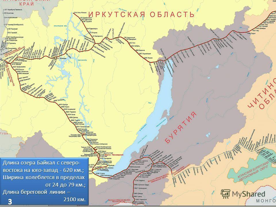 Железная дорога в Байкальском регионе 3 Длина озера Байкал с северо- востока на юго-запад - 620 км.; Ширина колеблется в пределах от 24 до 79 км.; Длина береговой линии – 2100 км. Длина озера Байкал с северо- востока на юго-запад - 620 км.; Ширина ко