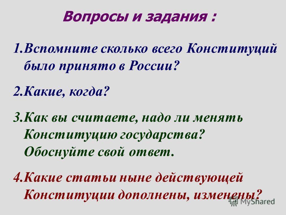 Вопросы и задания : 1. Вспомните сколько всего Конституций было принято в России? 2.Какие, когда? 3. Как вы считаете, надо ли менять Конституцию государства? Обоснуйте свой ответ. 4. Какие статьи ныне действующей Конституции дополнены, изменены?