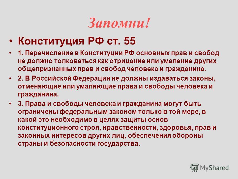 Запомни! Конституция РФ ст. 55 1. Перечисление в Конституции РФ основных прав и свобод не должно толковаться как отрицание или умаление других общепризнанных прав и свобод человека и гражданина. 2. В Российской Федерации не должны издаваться законы,