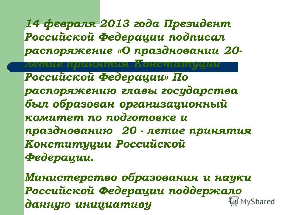 14 февраля 2013 года Президент Российской Федерации подписал распоряжение «О праздновании 20- летие принятия Конституции Российской Федерации» По распоряжению главы государства был образован организационный комитет по подготовке и празднованию 20 - л