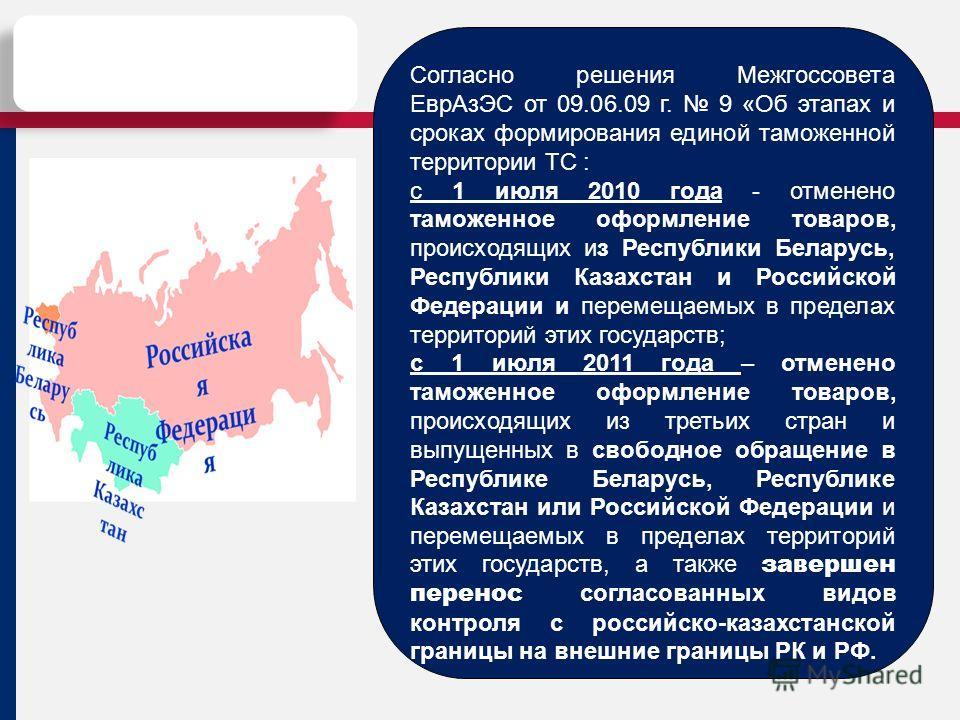 Согласно решения Межгоссовета Евр АзЭС от 09.06.09 г. 9 «Об этапах и сроках формирования единой таможенной территории ТС : с 1 июля 2010 года - отменено таможенное оформление товаров, происходящих из Республики Беларусь, Республики Казахстан и Россий