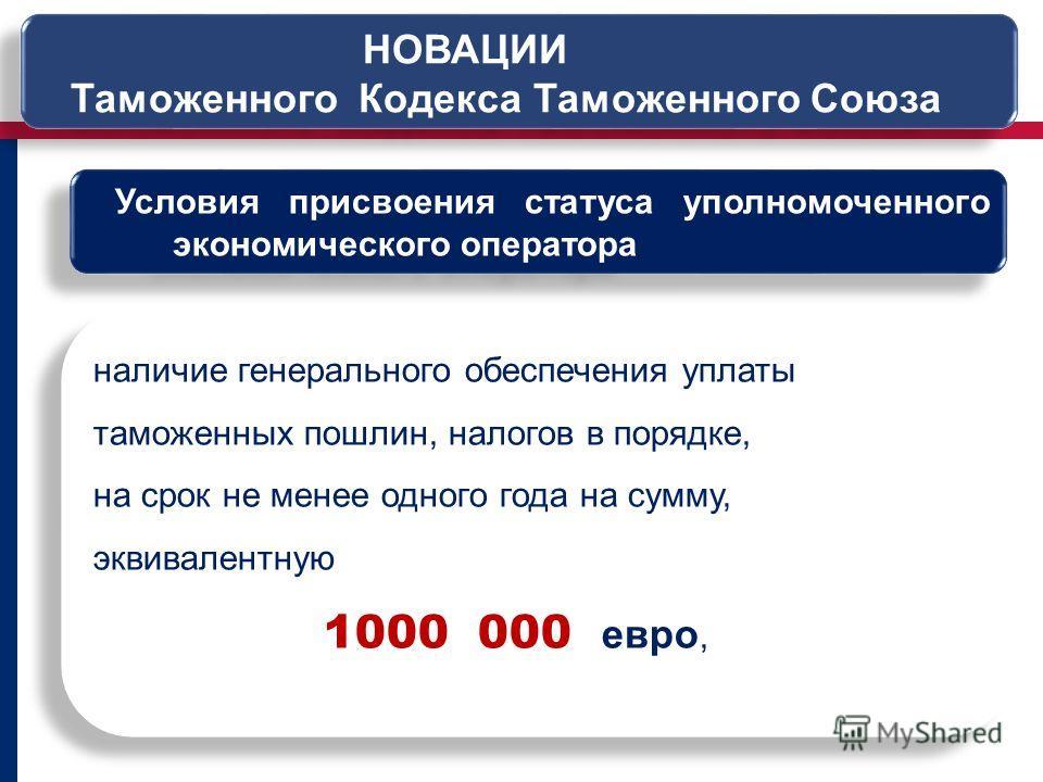 Условия присвоения статуса уполномоченного экономического оператора наличие генерального обеспечения уплаты таможенных пошлин, налогов в порядке, на срок не менее одного года на сумму, эквивалентную 1000 000 евро, наличие генерального обеспечения упл