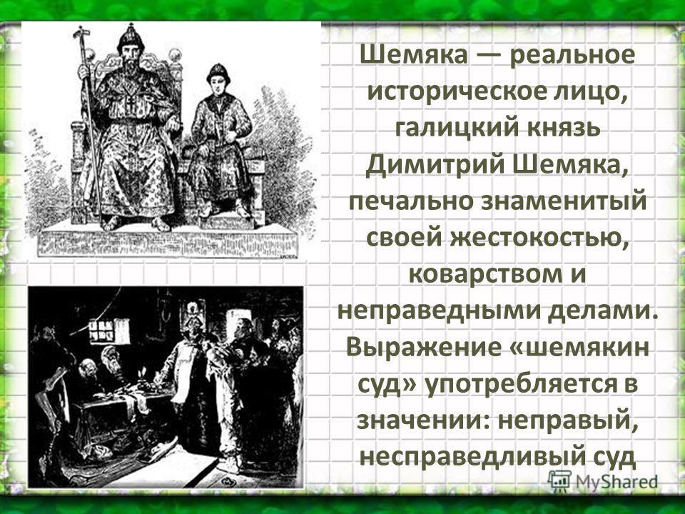 Шемяка реальное историческое лицо, галицкий князь Димитрий Шемяка, печально знаменитый своей жестокостью, коварством и неправедными делами. Выражение «шемякин суд» употребляется в значении: неправый, несправедливый суд