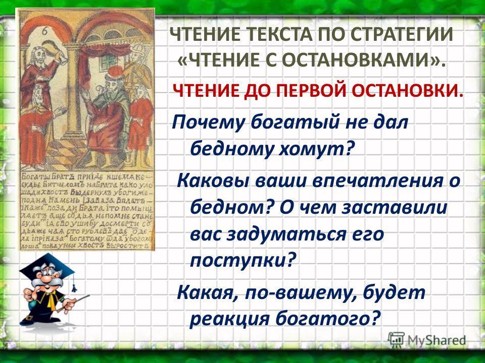 ЧТЕНИЕ ТЕКСТА ПО СТРАТЕГИИ «ЧТЕНИЕ С ОСТАНОВКАМИ». ЧТЕНИЕ ДО ПЕРВОЙ ОСТАНОВКИ. Почему богатый не дал бедному хомут? Каковы ваши впечатления о бедном? О чем заставили вас задуматься его поступки? Какая, по-вашему, будет реакция богатого?