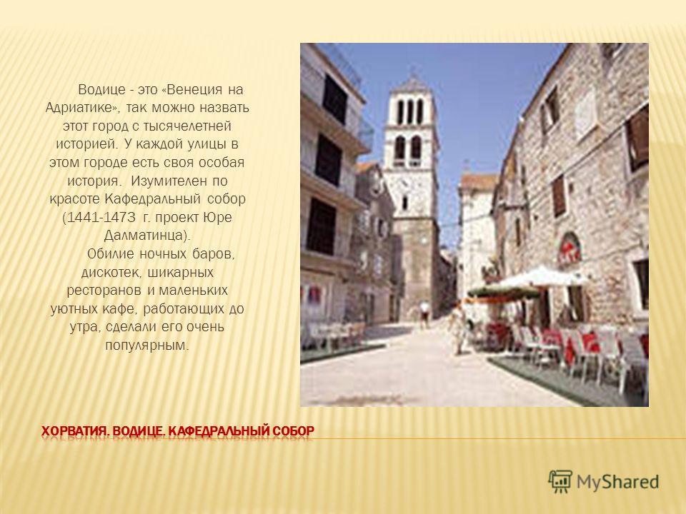 Водице - это «Венеция на Адриатике», так можно назвать этот город с тысячелетней историей. У каждой улицы в этом городе есть своя особая история. Изумителен по красоте Кафедральный собор (1441-1473 г. проект Юре Далматинца). Обилие ночных баров, диск