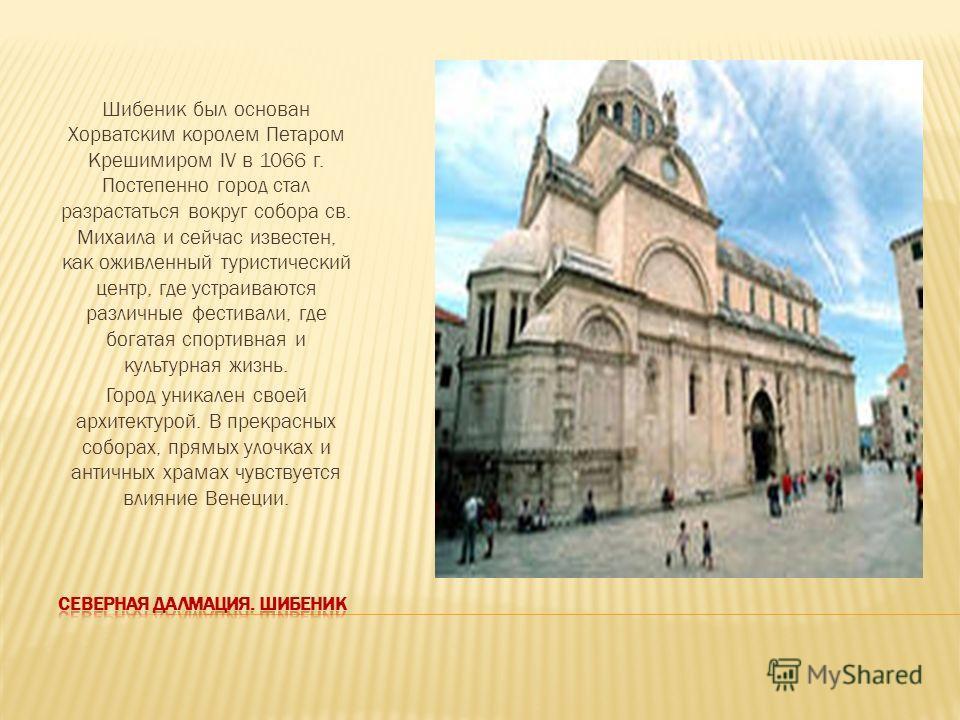 Шибеник был основан Хорватским королем Петаром Крешимиром IV в 1066 г. Постепенно город стал разрастаться вокруг собора св. Михаила и сейчас известен, как оживленный туристический центр, где устраиваются различные фестивали, где богатая спортивная и
