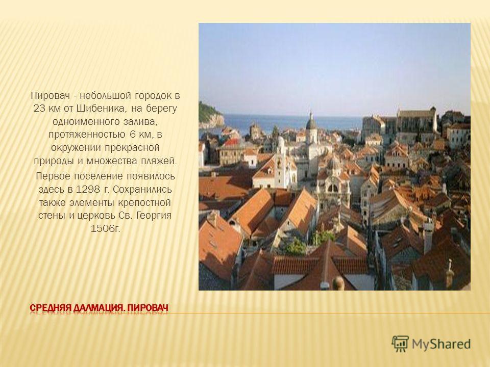 Пировач - небольшой городок в 23 км от Шибеника, на берегу одноименного залива, протяженностью 6 км, в окружении прекрасной природы и множества пляжей. Первое поселение появилось здесь в 1298 г. Сохранились также элементы крепостной стены и церковь С