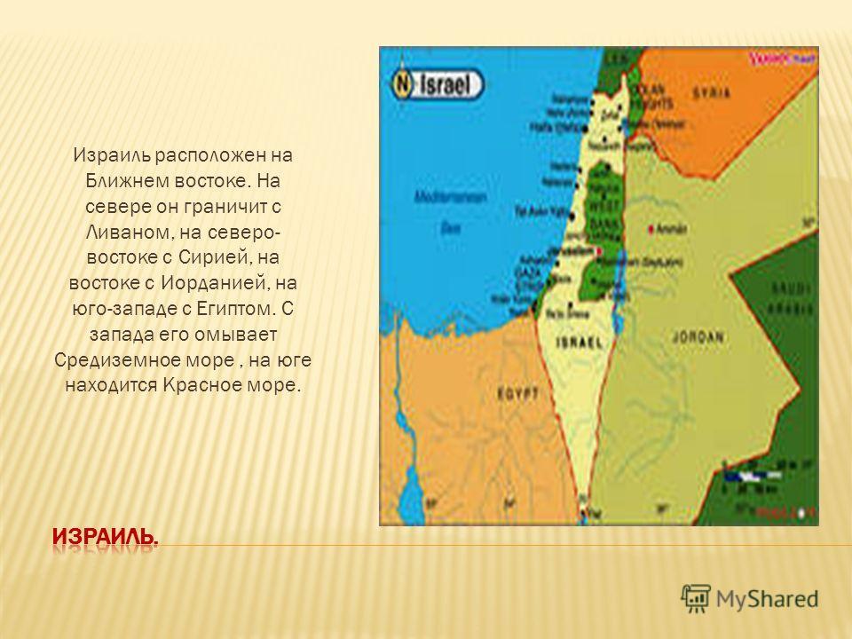 Израиль расположен на Ближнем востоке. На севере он граничит с Ливаном, на северо- востоке с Сирией, на востоке с Иорданией, на юго-западе с Египтом. С запада его омывает Средиземное море, на юге находится Красное море.
