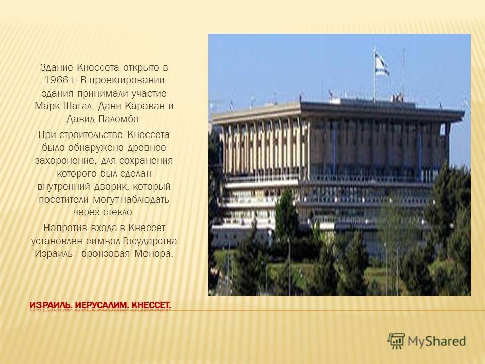 Здание Кнессета открыто в 1966 г. В проектировании здания принимали участие Марк Шагал, Дани Караван и Давид Паломбо. При строительстве Кнессета было обнаружено древнее захоронение, для сохранения которого был сделан внутренний дворик, который посети