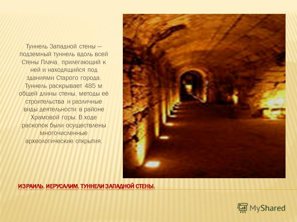 Туннель Западной стены подземный туннель вдоль всей Стены Плача, прилегающий к ней и находящийся под зданиями Старого города. Туннель раскрывает 485 м общей длины стены, методы её строительства и различные виды деятельности в районе Храмовой горы. В