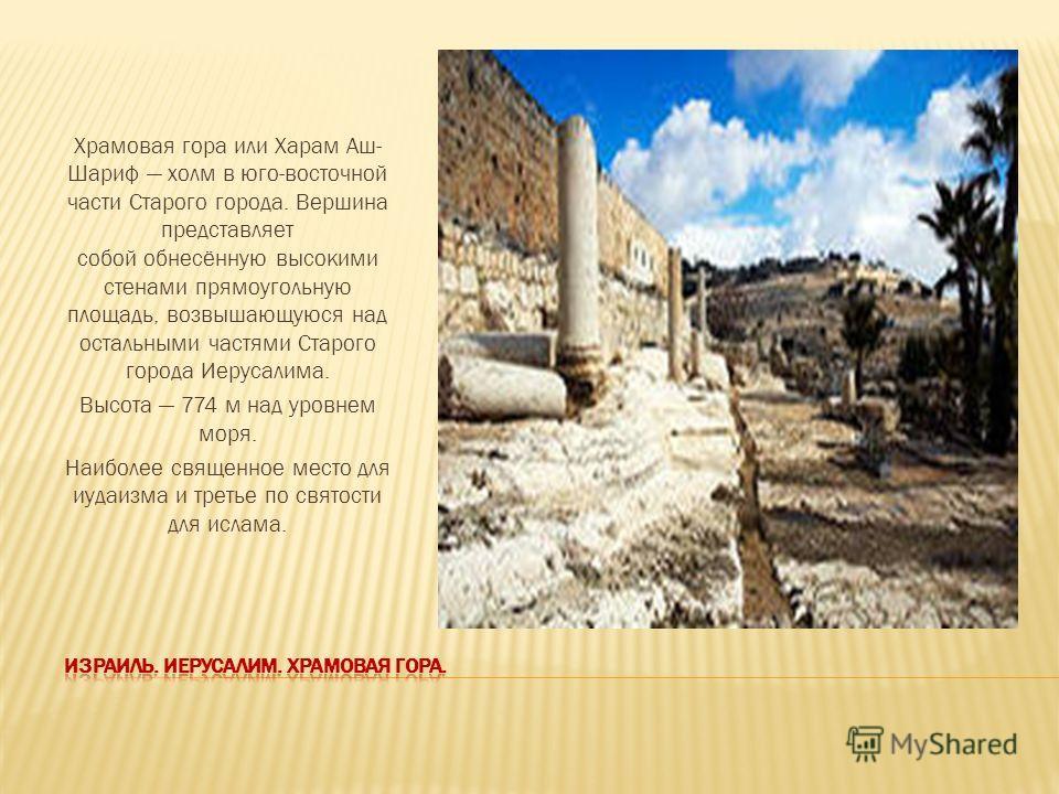 Храмовая гора или Харам Аш- Шариф холм в юго-восточной части Старого города. Вершина представляет собой обнесённую высокими стенами прямоугольную площадь, возвышающуюся над остальными частями Старого города Иерусалима. Высота 774 м над уровнем моря.