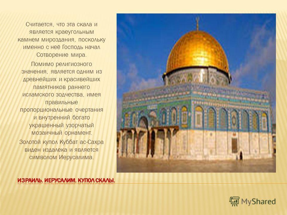Считается, что эта скала и является краеугольным камнем мироздания, поскольку именно с неё Господь начал Сотворение мира. Помимо религиозного значения, является одним из древнейших и красивейших памятников раннего исламского зодчества, имея правильны