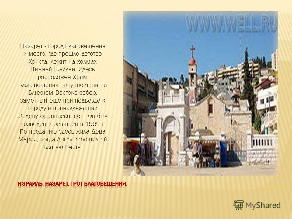 Назарет - город Благовещения и место, где прошло детство Христа, лежит на холмах Нижней Галилеи. Здесь расположен Храм Благовещения - крупнейший на Ближнем Востоке собор, заметный еще при подъезде к городу и принадлежащий Ордену францисканцев. Он был