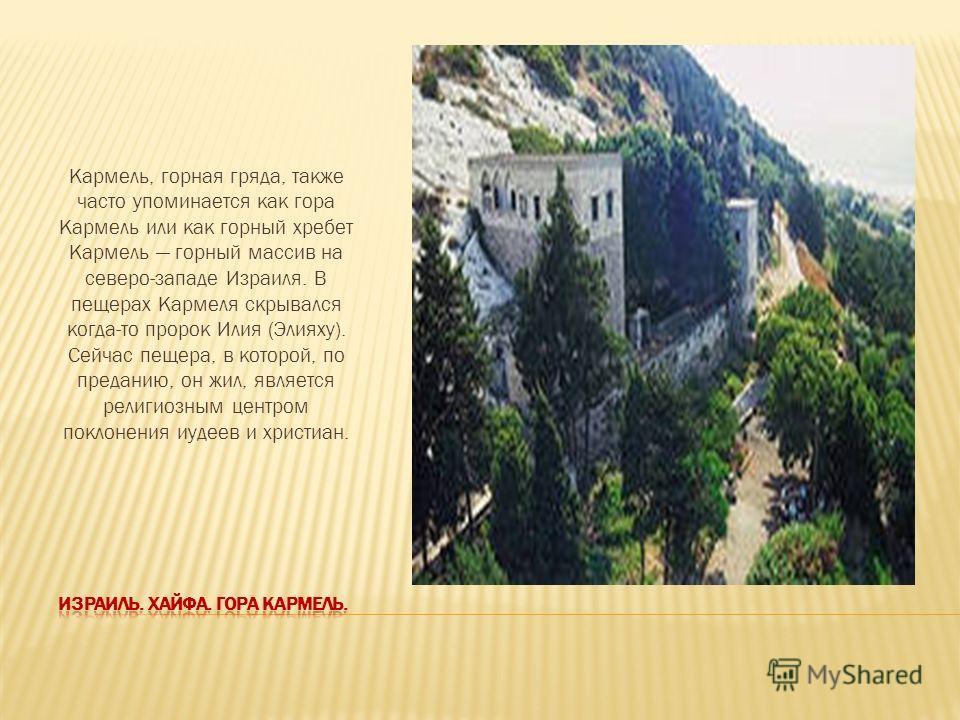 Кармель, горная гряда, также часто упоминается как гора Кармель или как горный хребет Кармель горный массив на северо-западе Израиля. В пещерах Кармеля скрывался когда-то пророк Илия (Элияху). Сейчас пещера, в которой, по преданию, он жил, является р