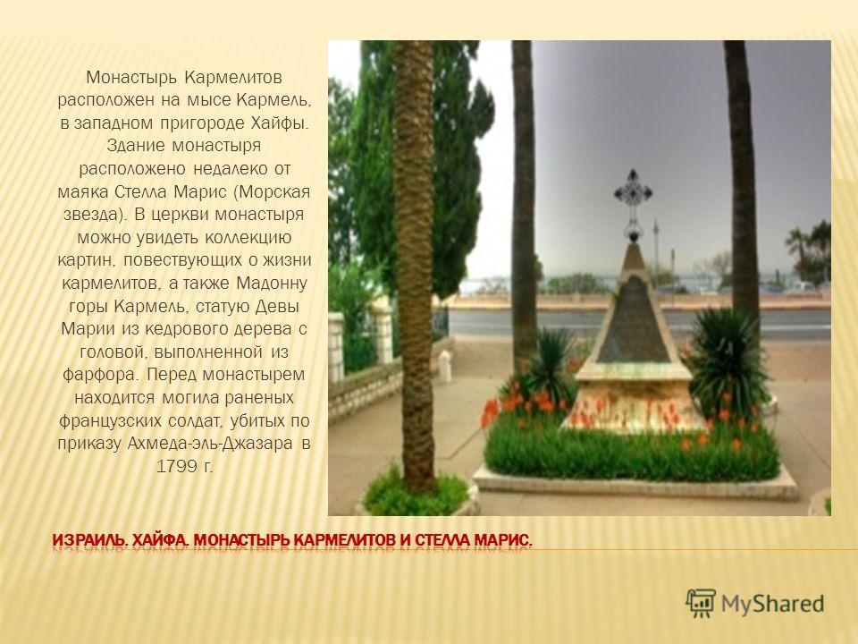 Монастырь Кармелитов расположен на мысе Кармель, в западном пригороде Хайфы. Здание монастыря расположено недалеко от маяка Стелла Марис (Морская звезда). В церкви монастыря можно увидеть коллекцию картин, повествующих о жизни кармелитов, а также Мад