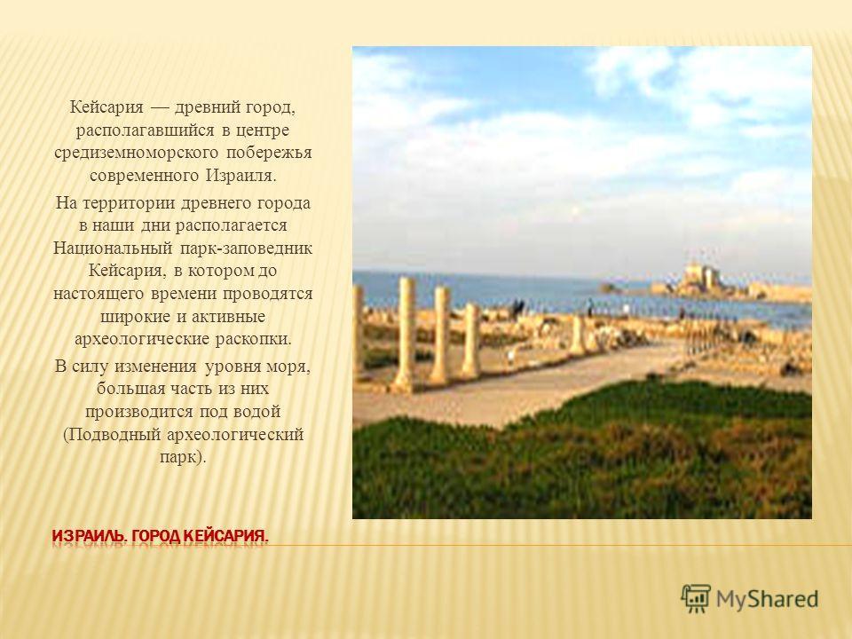 Кейсария древний город, располагавшийся в центре средиземноморского побережья современного Израиля. На территории древнего города в наши дни располагается Национальный парк-заповедник Кейсария, в котором до настоящего времени проводятся широкие и акт