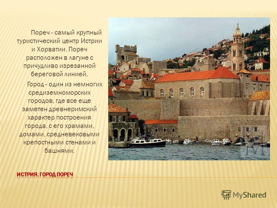 Пореч - самый крупный туристический центр Истрии и Хорватии. Пореч расположен в лагуне с причудливо изрезанной береговой линией. Город - один из немногих средиземноморских городов, где все еще заметен древнеримский характер построения города, с его х