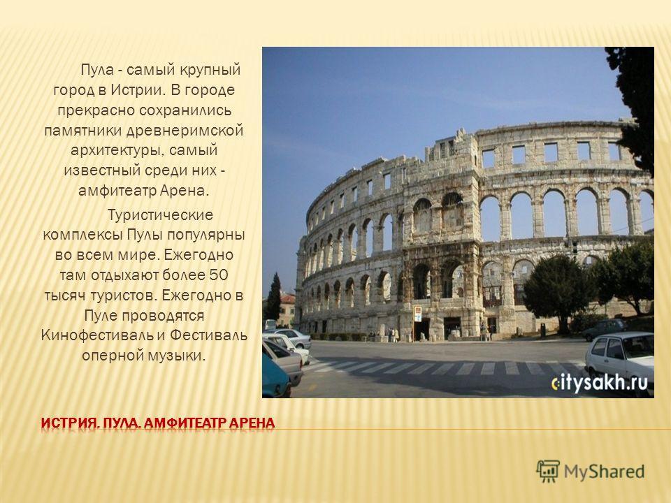 Пула - самый крупный город в Истрии. В городе прекрасно сохранились памятники древнеримской архитектуры, самый известный среди них - амфитеатр Арена. Туристические комплексы Пулы популярны во всем мире. Ежегодно там отдыхают более 50 тысяч туристов.