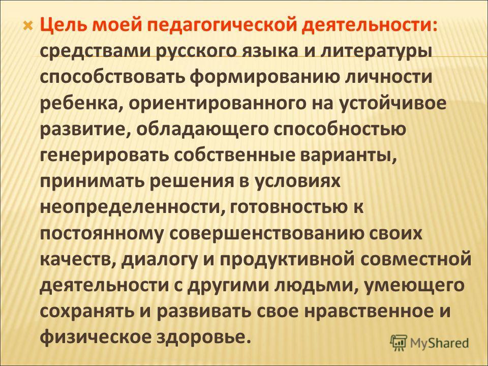 Цель моей педагогической деятельности: средствами русского языка и литературы способствовать формированию личности ребенка, ориентированного на устойчивое развитие, обладающего способностью генерировать собственные варианты, принимать решения в услов