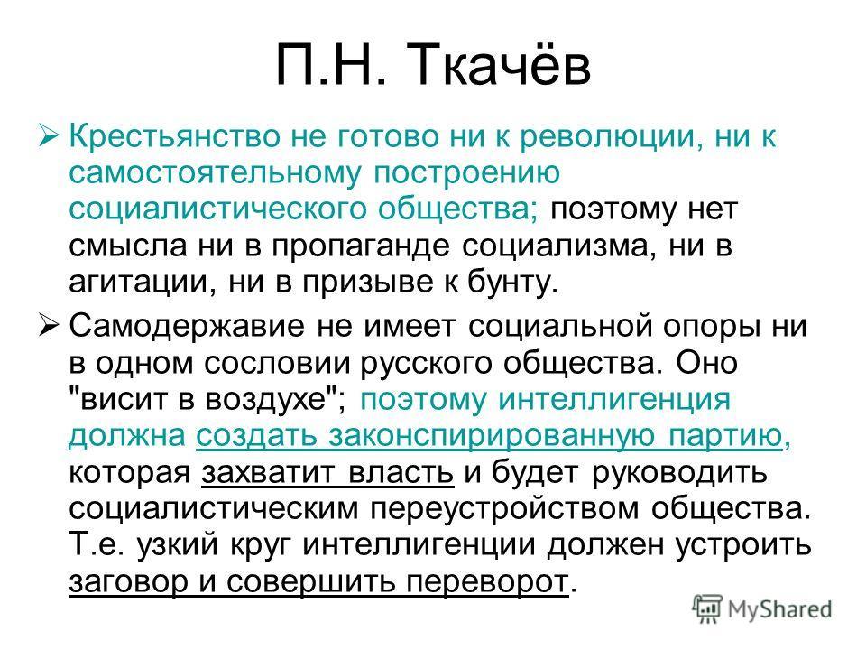 П.Н. Ткачёв Крестьянство не готово ни к революции, ни к самостоятельному построению социалистического общества; поэтому нет смысла ни в пропаганде социализма, ни в агитации, ни в призыве к бунту. Самодержавие не имеет социальной опоры ни в одном сосл