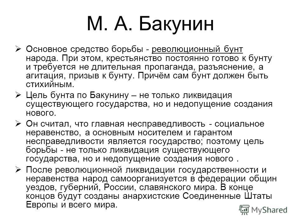 М. А. Бакунин Основное средство борьбы - революционный бунт народа. При этом, крестьянство постоянно готово к бунту и требуется не длительная пропаганда, разъяснение, а агитация, призыв к бунту. Причём сам бунт должен быть стихийным. Цель бунта по Ба