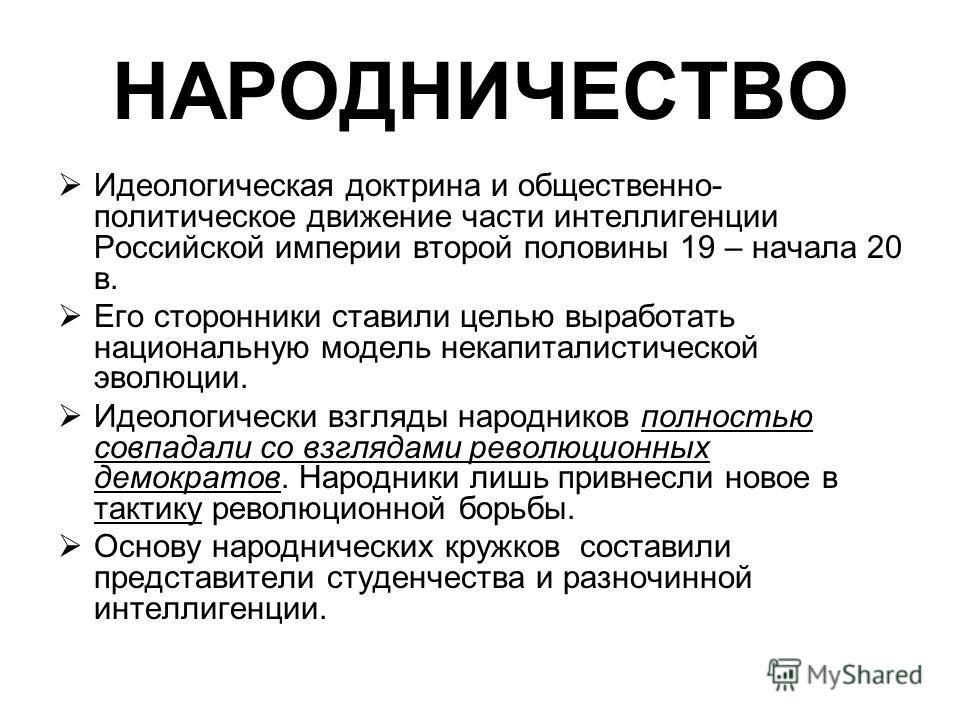 НАРОДНИЧЕСТВО Идеологическая доктрина и общественно- политическое движение части интеллигенции Российской империи второй половины 19 – начала 20 в. Его сторонники ставили целью выработать национальную модель некапиталистической эволюции. Идеологическ