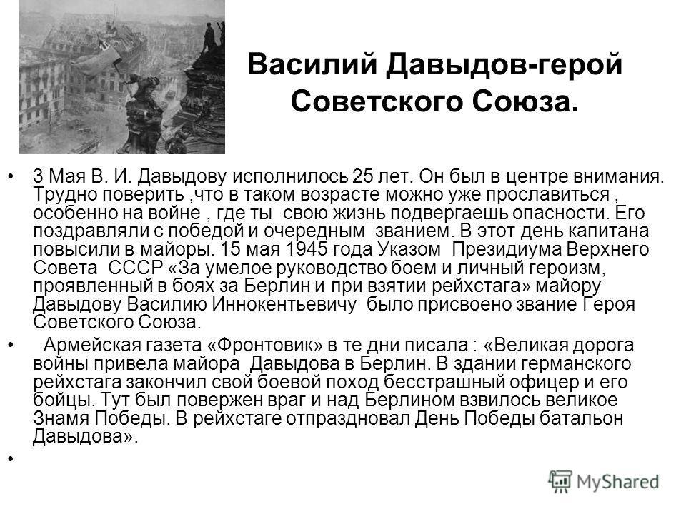 Василий Давыдов-герой Советского Союза. 3 Мая В. И. Давыдову исполнилось 25 лет. Он был в центре внимания. Трудно поверить,что в таком возрасте можно уже прославиться, особенно на войне, где ты свою жизнь подвергаешь опасности. Его поздравляли с побе