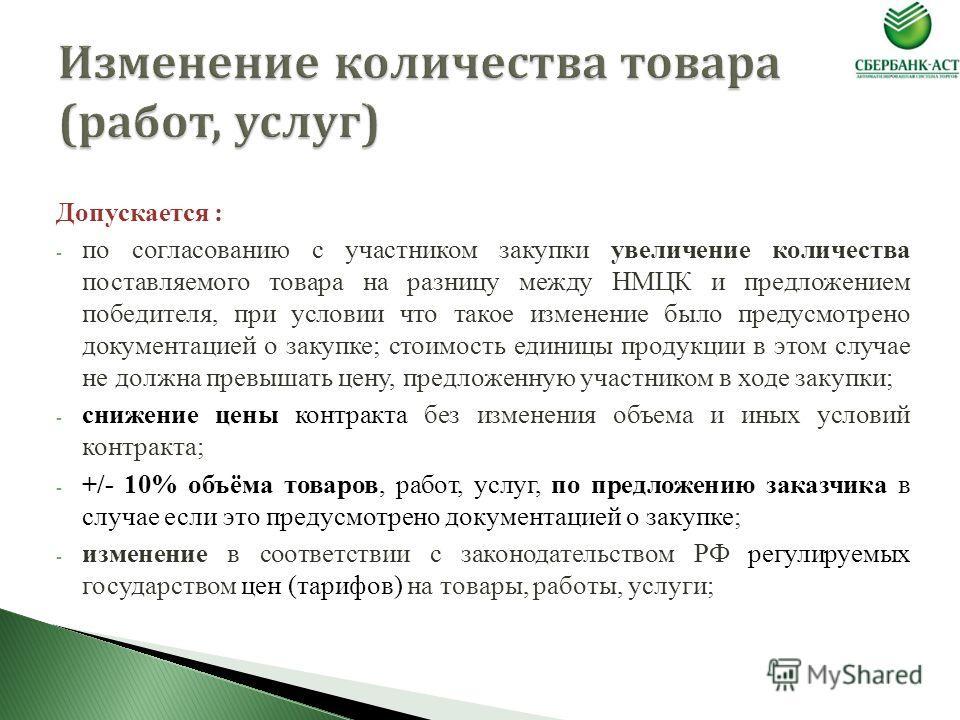 Допускается : - по согласованию с участником закупки увеличение количества поставляемого товара на разницу между НМЦК и предложением победителя, при условии что такое изменение было предусмотрено документацией о закупке; стоимость единицы продукции в