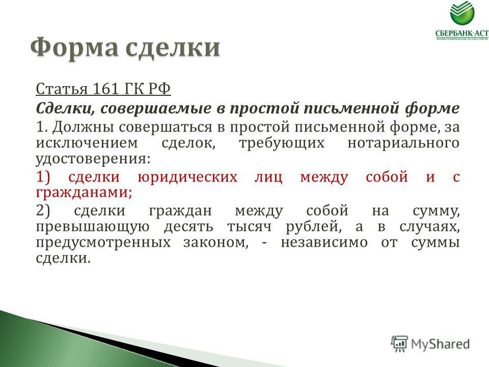 Статья 161 ГК РФ Сделки, совершаемые в простой письменной форме 1. Должны совершаться в простой письменной форме, за исключением сделок, требующих нотариального удостоверения: 1) сделки юридических лиц между собой и с гражданами; 2) сделки граждан ме