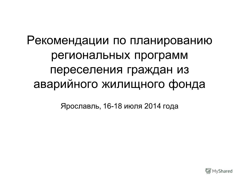 Рекомендации по планированию региональных программ переселения граждан из аварийного жилищного фонда Ярославль, 16-18 июля 2014 года