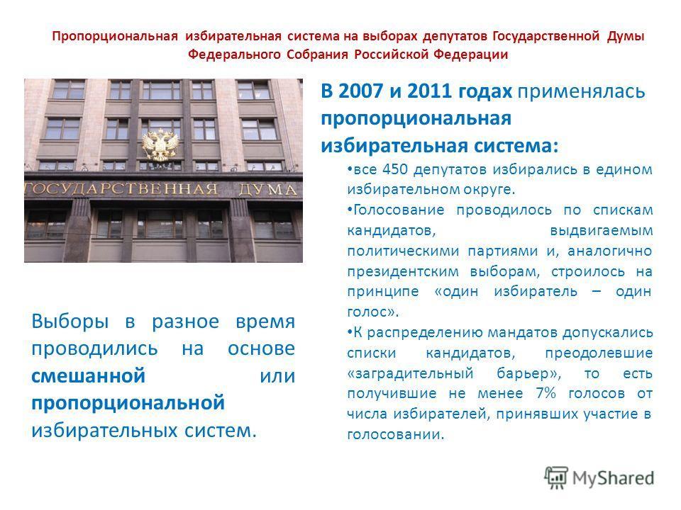 Пропорциональная избирательная система на выборах депутатов Государственной Думы Федерального Собрания Российской Федерации Выборы в разное время проводились на основе смешанной или пропорциональной избирательных систем. В 2007 и 2011 годах применяла