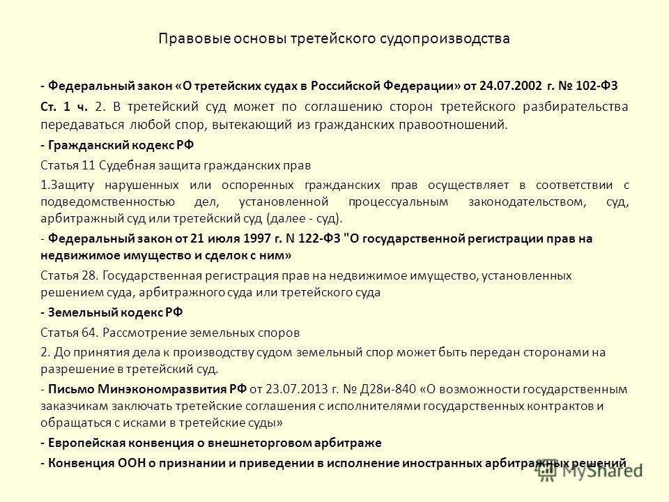 Правовые основы третейского судопроизводства - Федеральный закон «О третейских судах в Российской Федерации» от 24.07.2002 г. 102-ФЗ Ст. 1 ч. 2. В третейский суд может по соглашению сторон третейского разбирательства передаваться любой спор, вытекающ