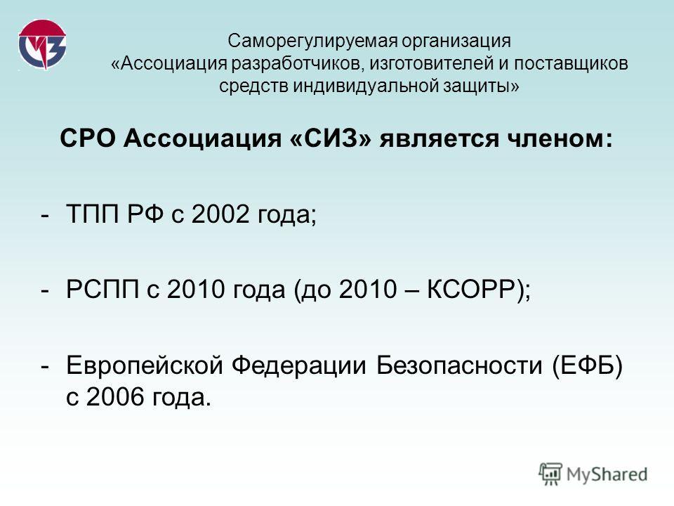 Саморегулируемая организация «Ассоциация разработчиков, изготовителей и поставщиков средств индивидуальной защиты» СРО Ассоциация «СИЗ» является членом: -ТПП РФ с 2002 года; -РСПП с 2010 года (до 2010 – КСОРР); -Европейской Федерации Безопасности (ЕФ