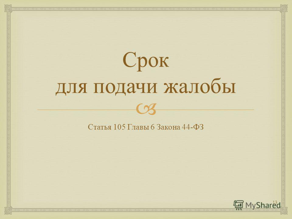 Срок для подачи жалобы Статья 105 Главы 6 Закона 44- ФЗ 13